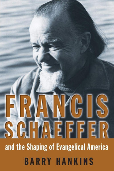 Francis Schaeffer and the Shaping of Evangelical America, Barry Hankins